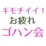 キモチイイ!お疲れゴハン会[直近]8/19(日)11:00